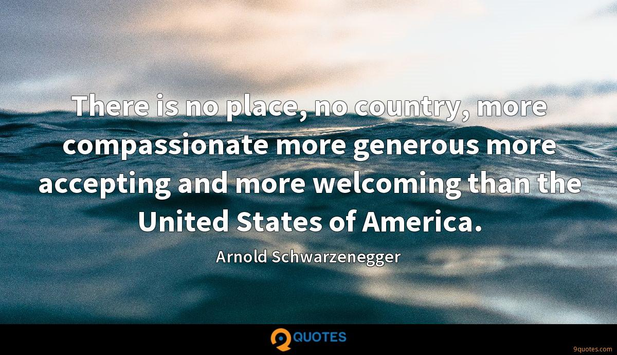 There is no place, no country, more compassionate more generous more accepting and more welcoming than the United States of America.