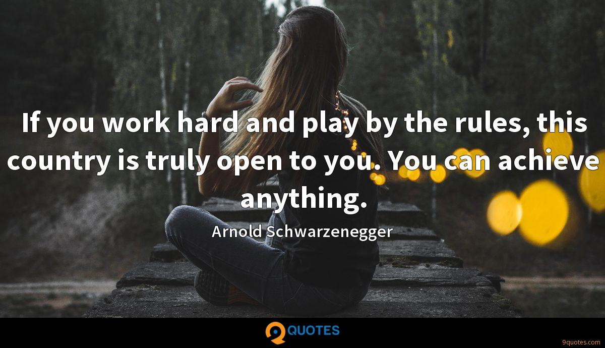 If you work hard and play by the rules, this country is truly open to you. You can achieve anything.