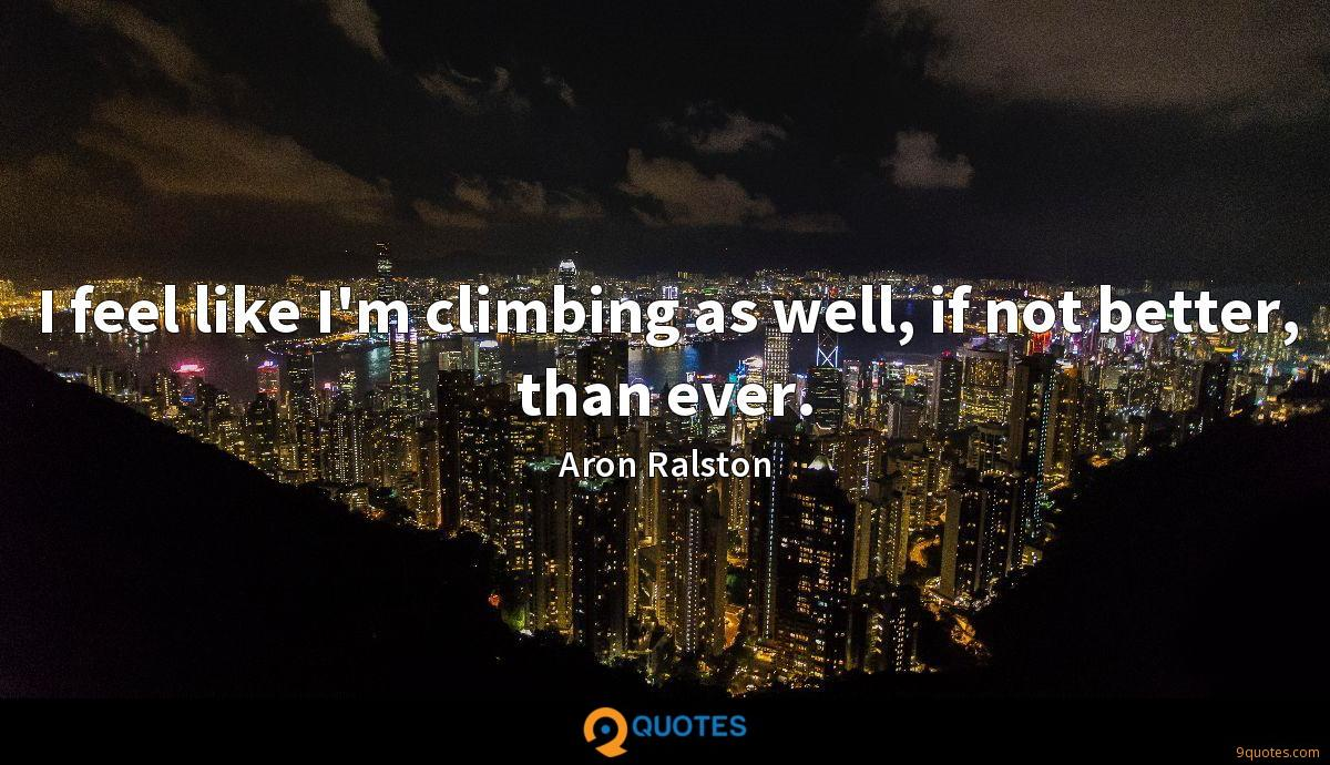 I feel like I'm climbing as well, if not better, than ever.