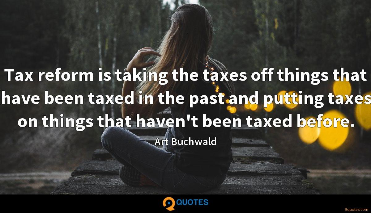 Tax reform is taking the taxes off things that have been taxed in the past and putting taxes on things that haven't been taxed before.