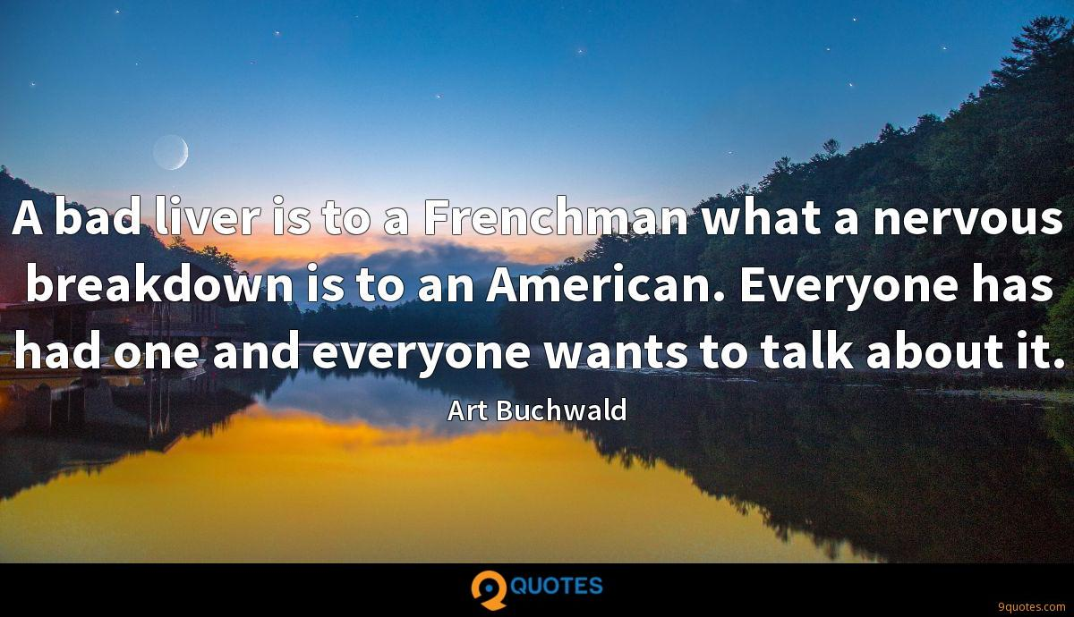 A bad liver is to a Frenchman what a nervous breakdown is to an American. Everyone has had one and everyone wants to talk about it.