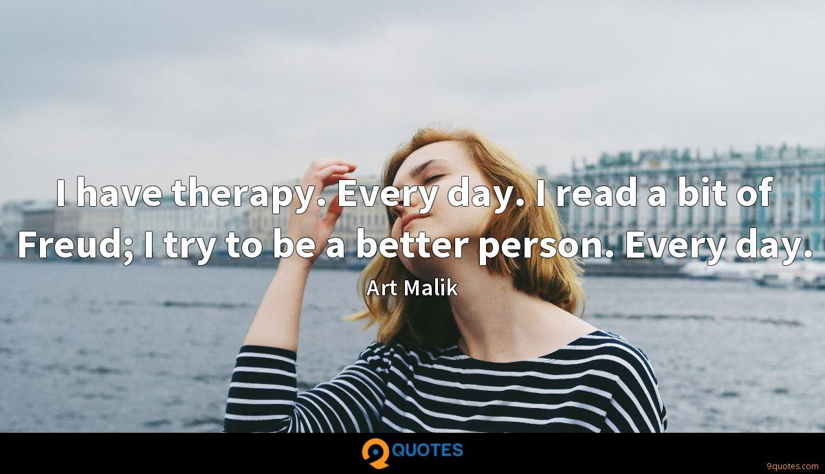 I have therapy. Every day. I read a bit of Freud; I try to be a better person. Every day.