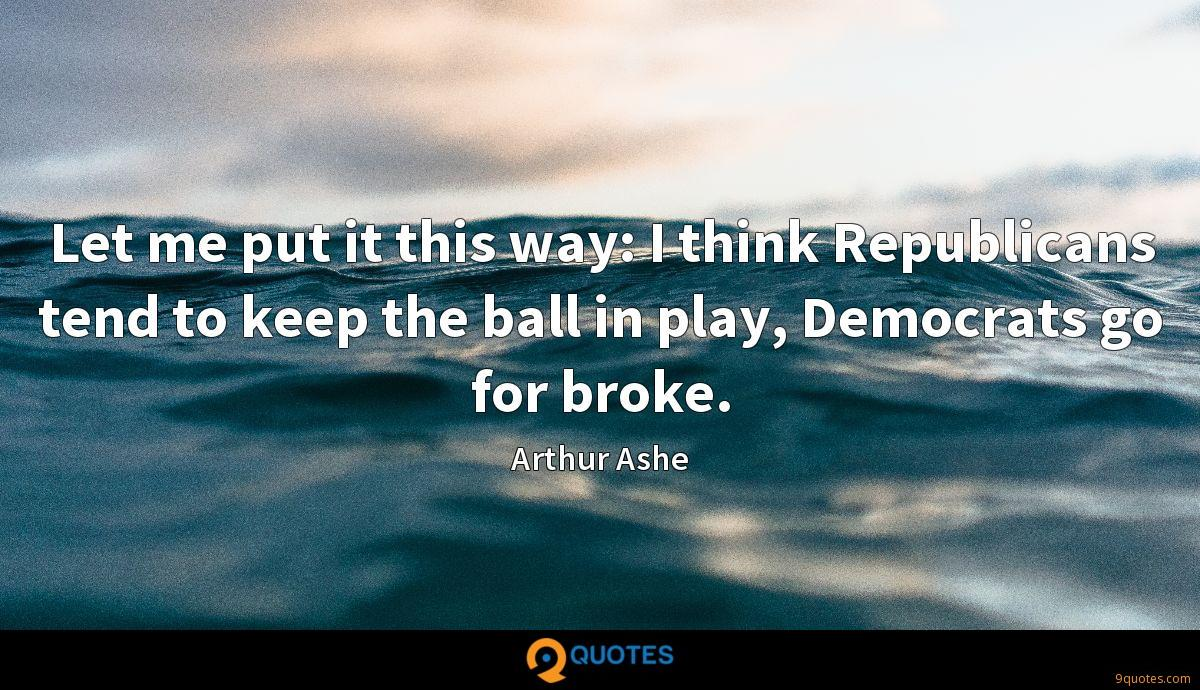 Let me put it this way: I think Republicans tend to keep the ball in play, Democrats go for broke.