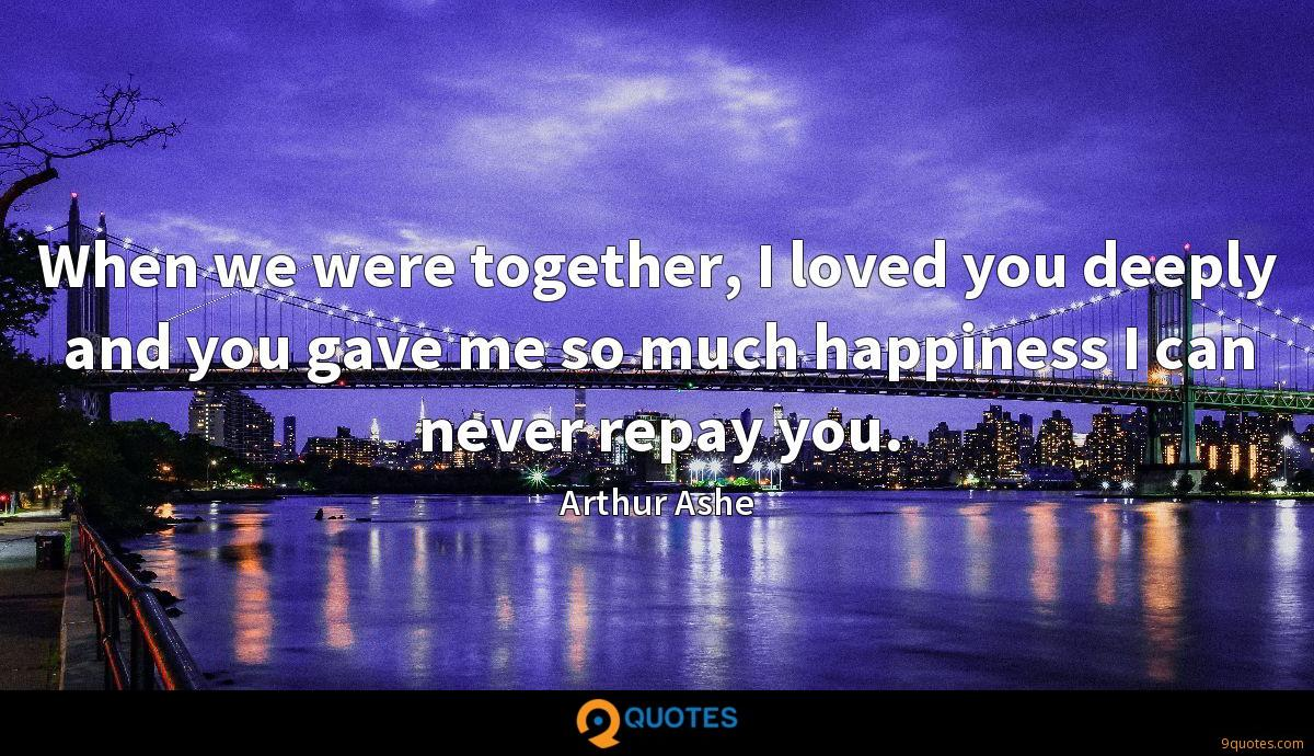 When we were together, I loved you deeply and you gave me so much happiness I can never repay you.