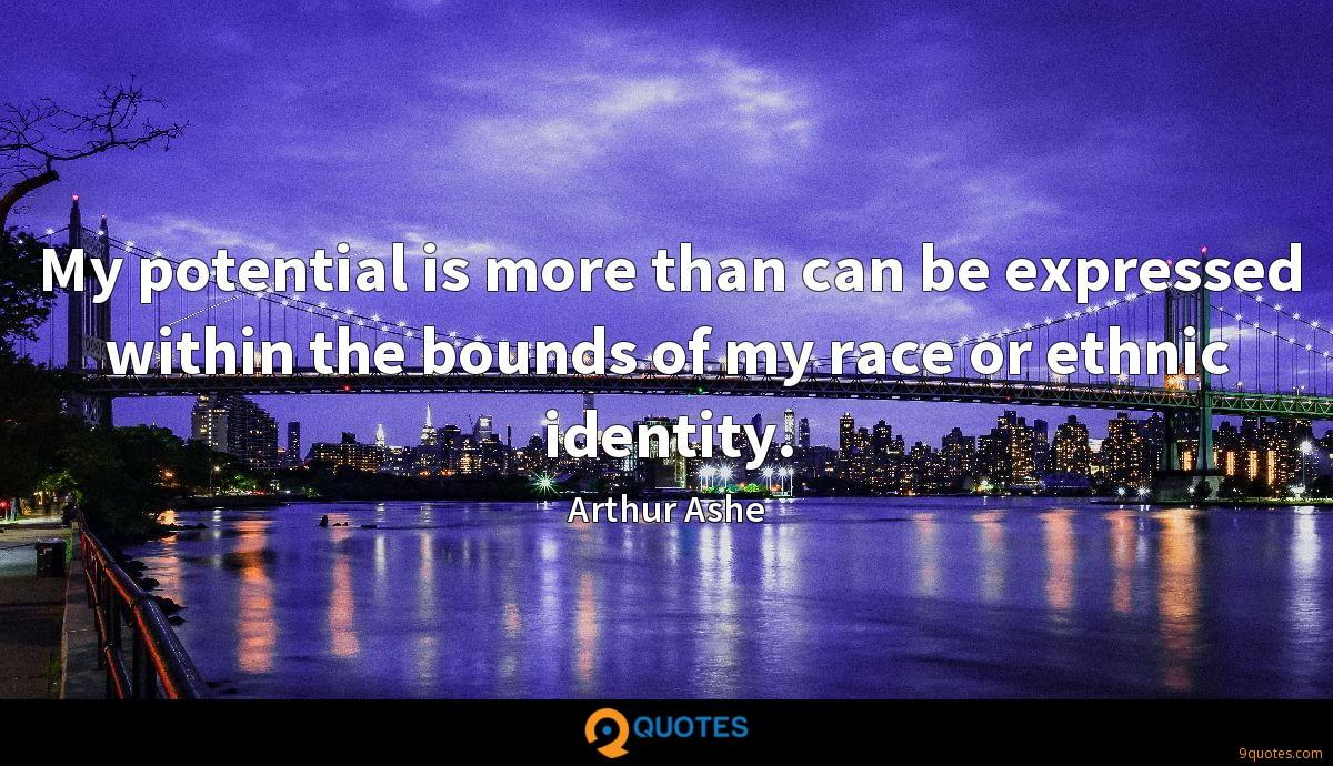My potential is more than can be expressed within the bounds of my race or ethnic identity.