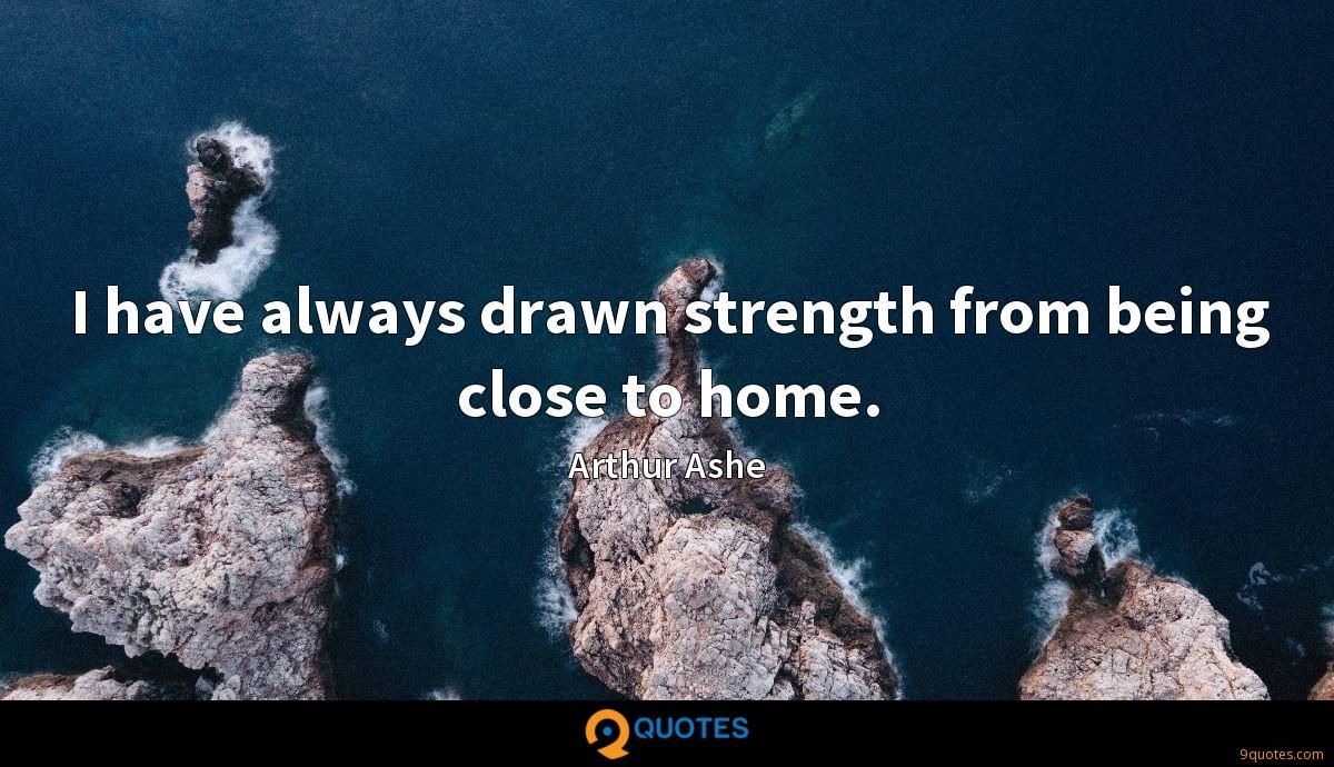 I have always drawn strength from being close to home.