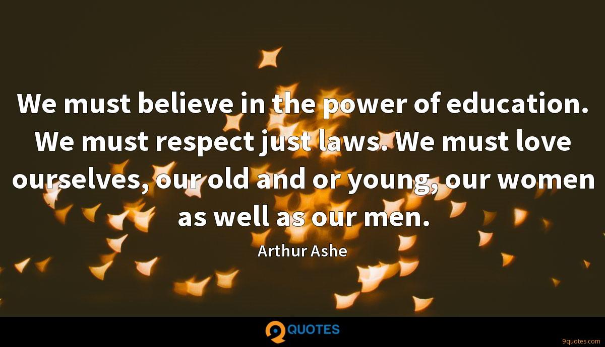 We must believe in the power of education. We must respect just laws. We must love ourselves, our old and or young, our women as well as our men.