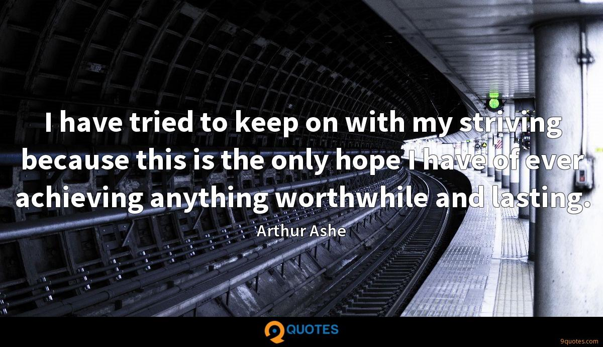 I have tried to keep on with my striving because this is the only hope I have of ever achieving anything worthwhile and lasting.
