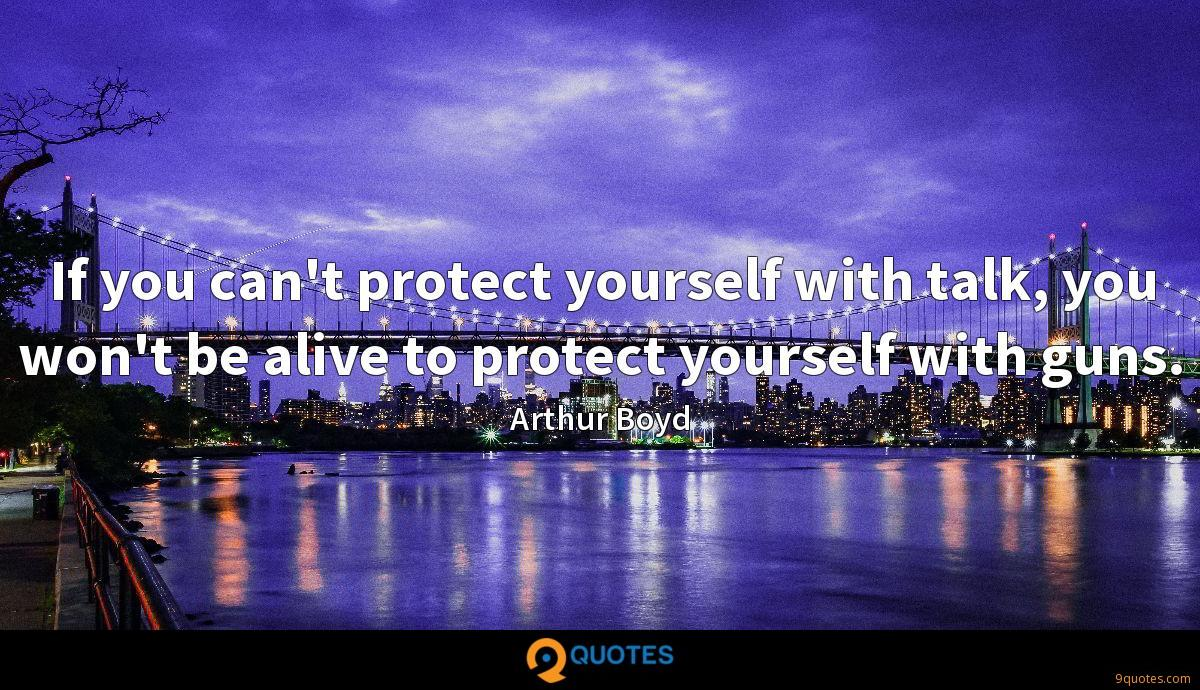 If you can't protect yourself with talk, you won't be alive to protect yourself with guns.