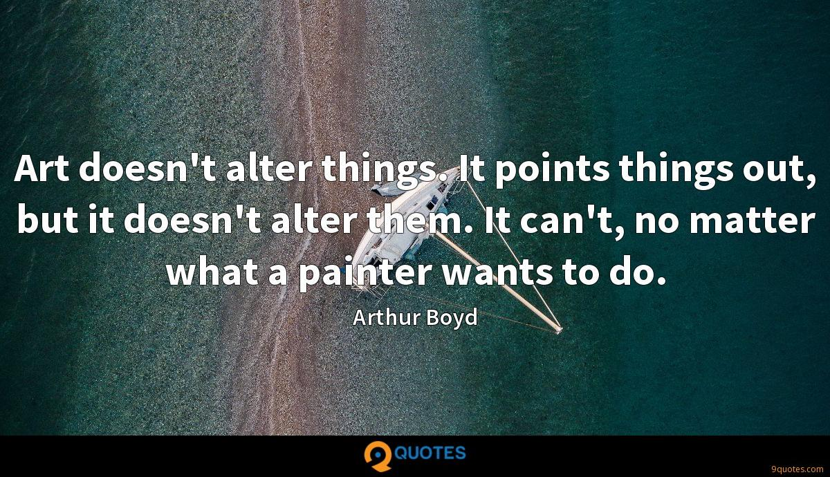 Art doesn't alter things. It points things out, but it doesn't alter them. It can't, no matter what a painter wants to do.