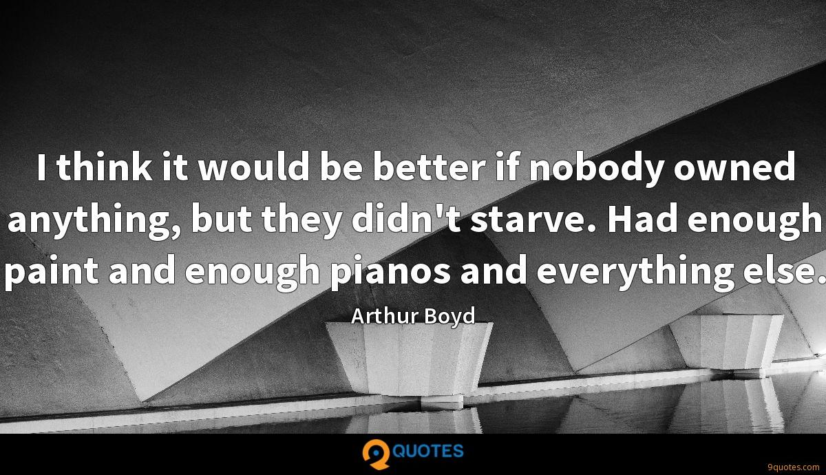 I think it would be better if nobody owned anything, but they didn't starve. Had enough paint and enough pianos and everything else.