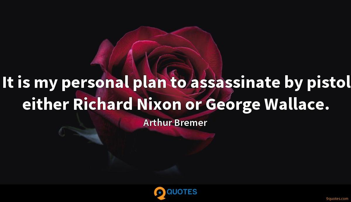 It is my personal plan to assassinate by pistol either Richard Nixon or George Wallace.