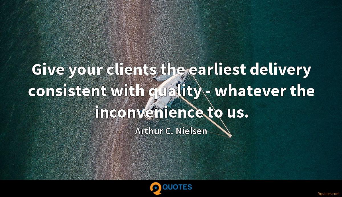 Give your clients the earliest delivery consistent with quality - whatever the inconvenience to us.