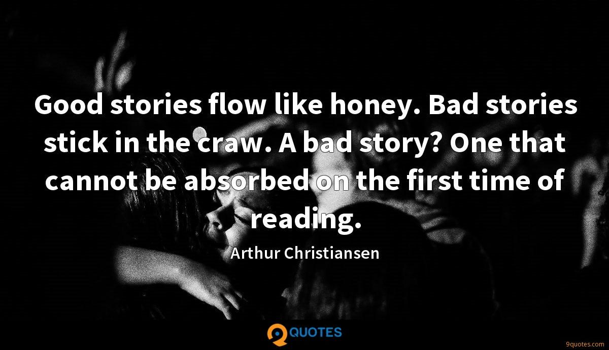 Good stories flow like honey. Bad stories stick in the craw. A bad story? One that cannot be absorbed on the first time of reading.