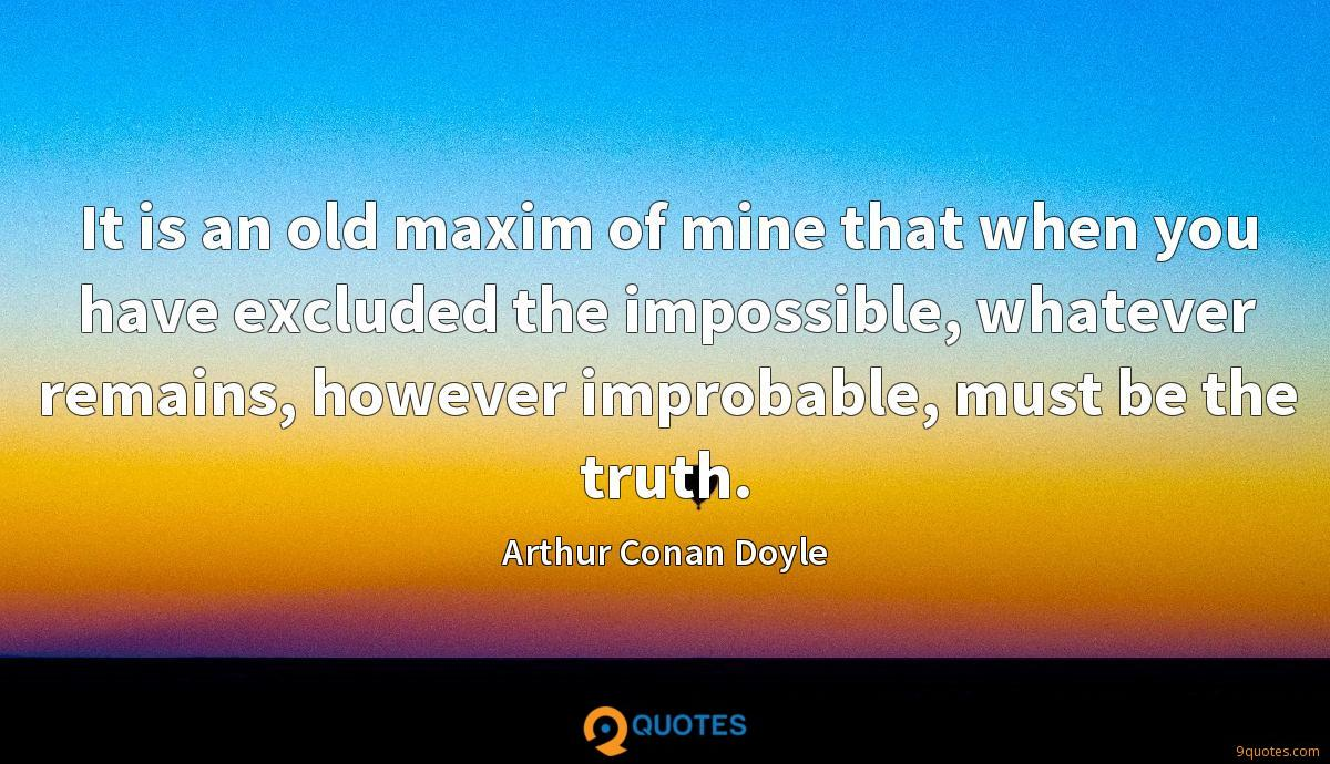 It is an old maxim of mine that when you have excluded the impossible, whatever remains, however improbable, must be the truth.