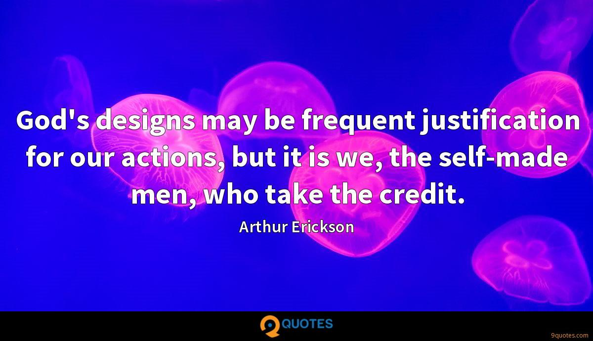God's designs may be frequent justification for our actions, but it is we, the self-made men, who take the credit.