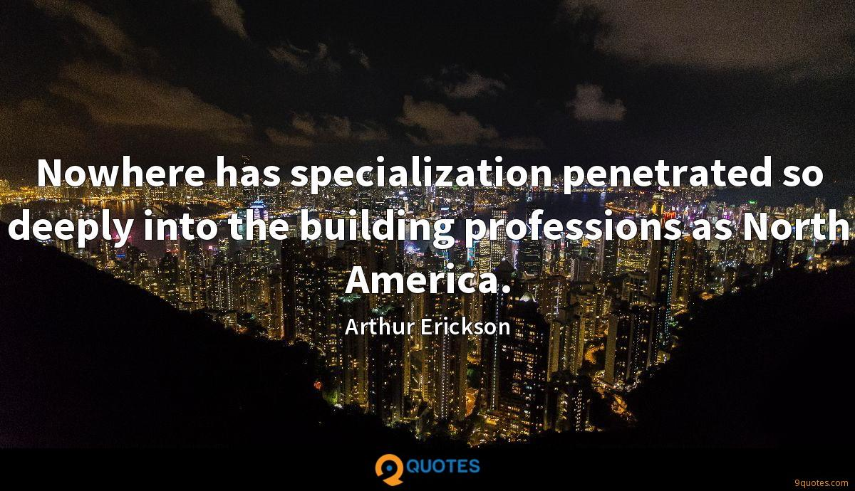 Nowhere has specialization penetrated so deeply into the building professions as North America.