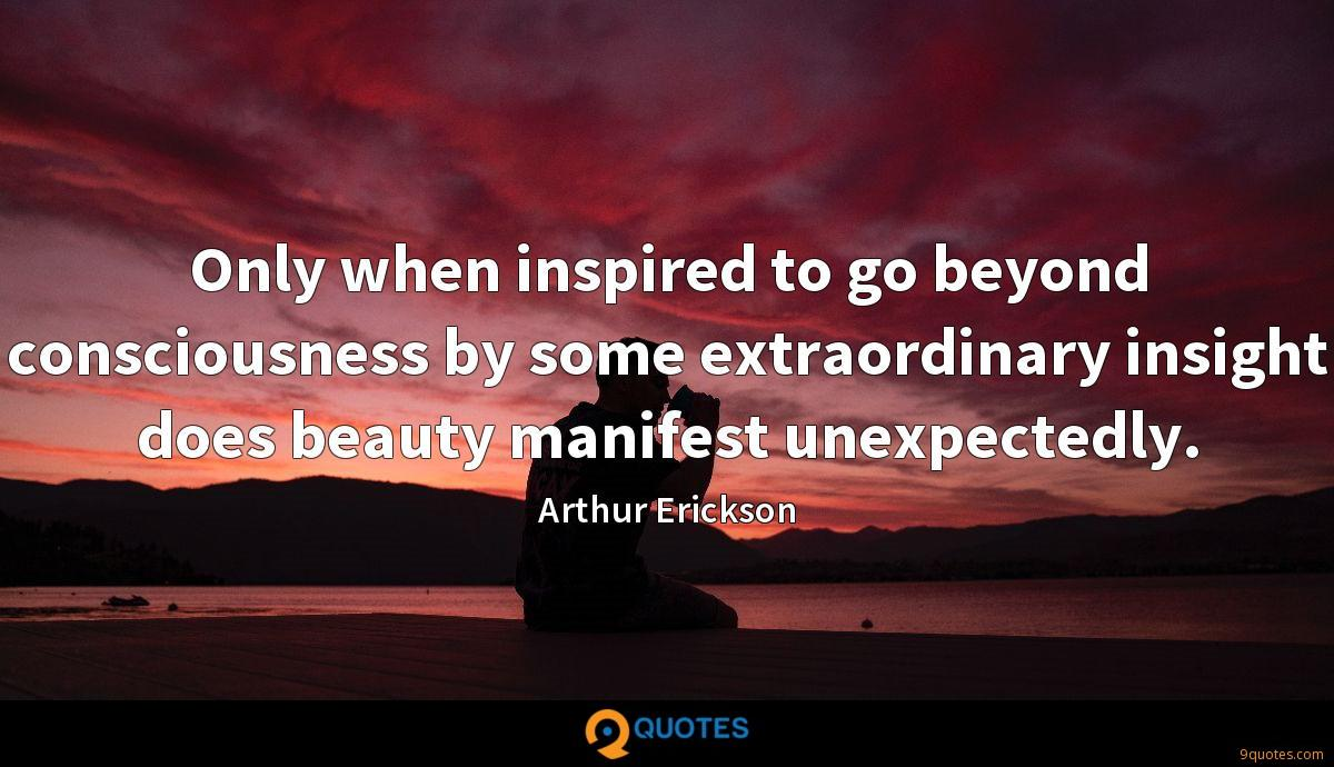 Only when inspired to go beyond consciousness by some extraordinary insight does beauty manifest unexpectedly.