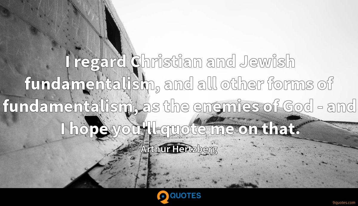 I regard Christian and Jewish fundamentalism, and all other forms of fundamentalism, as the enemies of God - and I hope you'll quote me on that.