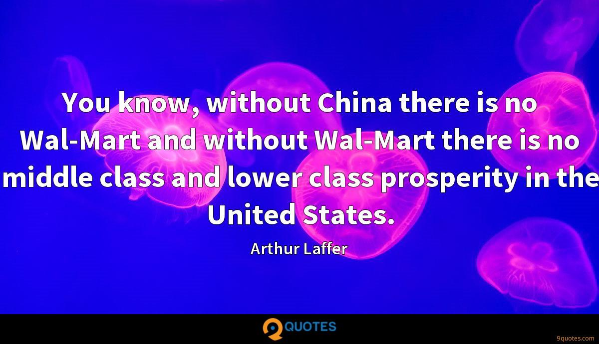 You know, without China there is no Wal-Mart and without Wal-Mart there is no middle class and lower class prosperity in the United States.