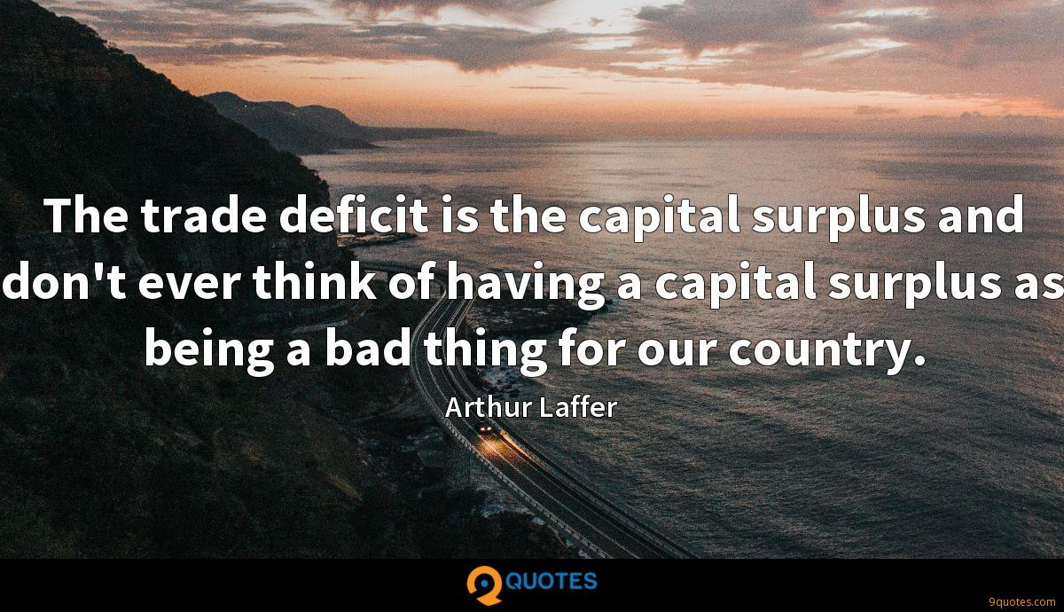 The trade deficit is the capital surplus and don't ever think of having a capital surplus as being a bad thing for our country.