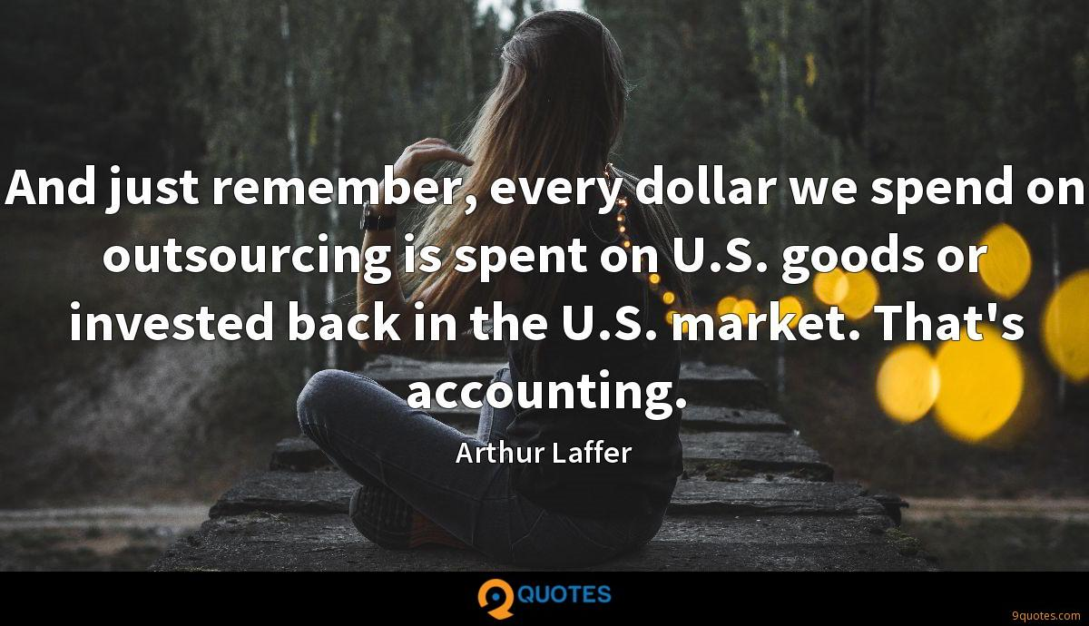 And just remember, every dollar we spend on outsourcing is spent on U.S. goods or invested back in the U.S. market. That's accounting.