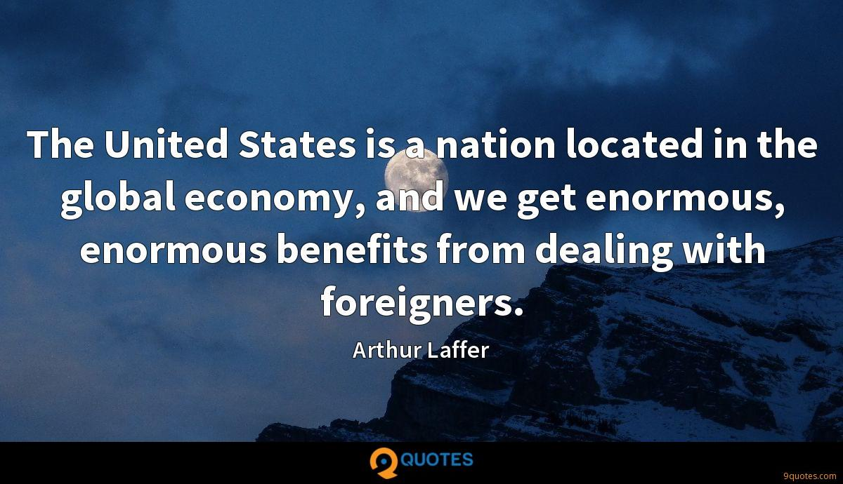 The United States is a nation located in the global economy, and we get enormous, enormous benefits from dealing with foreigners.