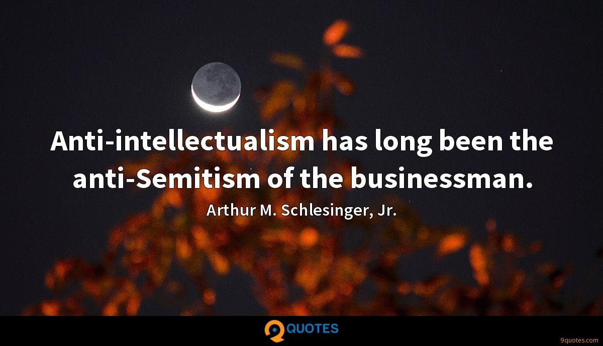 Anti-intellectualism has long been the anti-Semitism of the businessman.