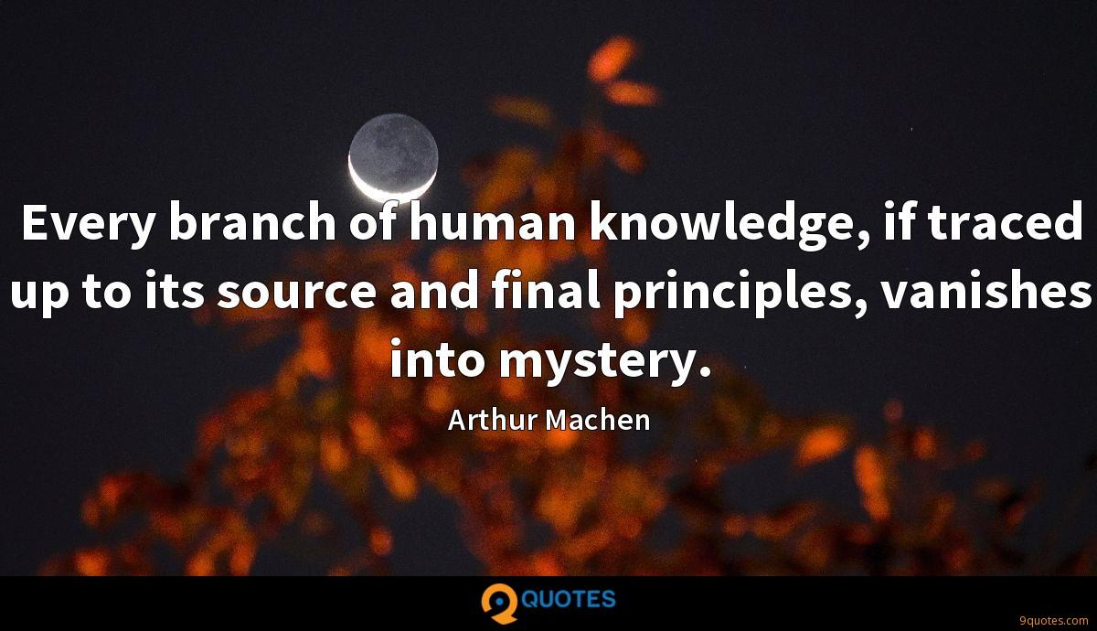 Every branch of human knowledge, if traced up to its source and final principles, vanishes into mystery.