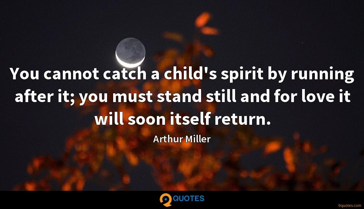 You cannot catch a child's spirit by running after it; you must stand still and for love it will soon itself return.