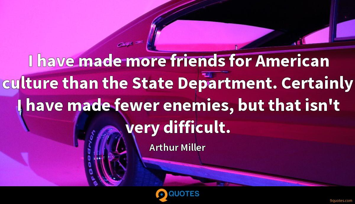 I have made more friends for American culture than the State Department. Certainly I have made fewer enemies, but that isn't very difficult.