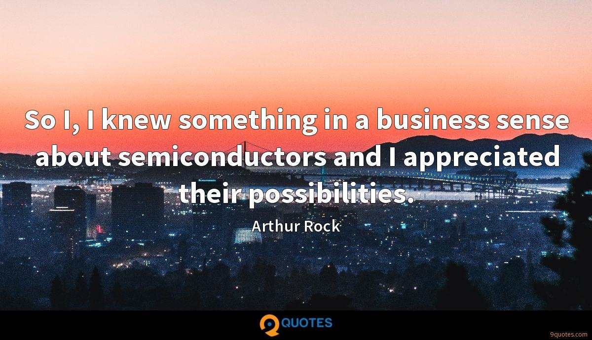 So I, I knew something in a business sense about semiconductors and I appreciated their possibilities.