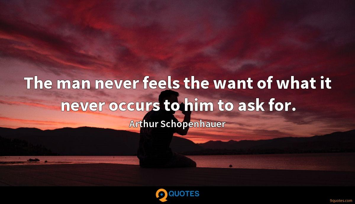 The man never feels the want of what it never occurs to him to ask for.