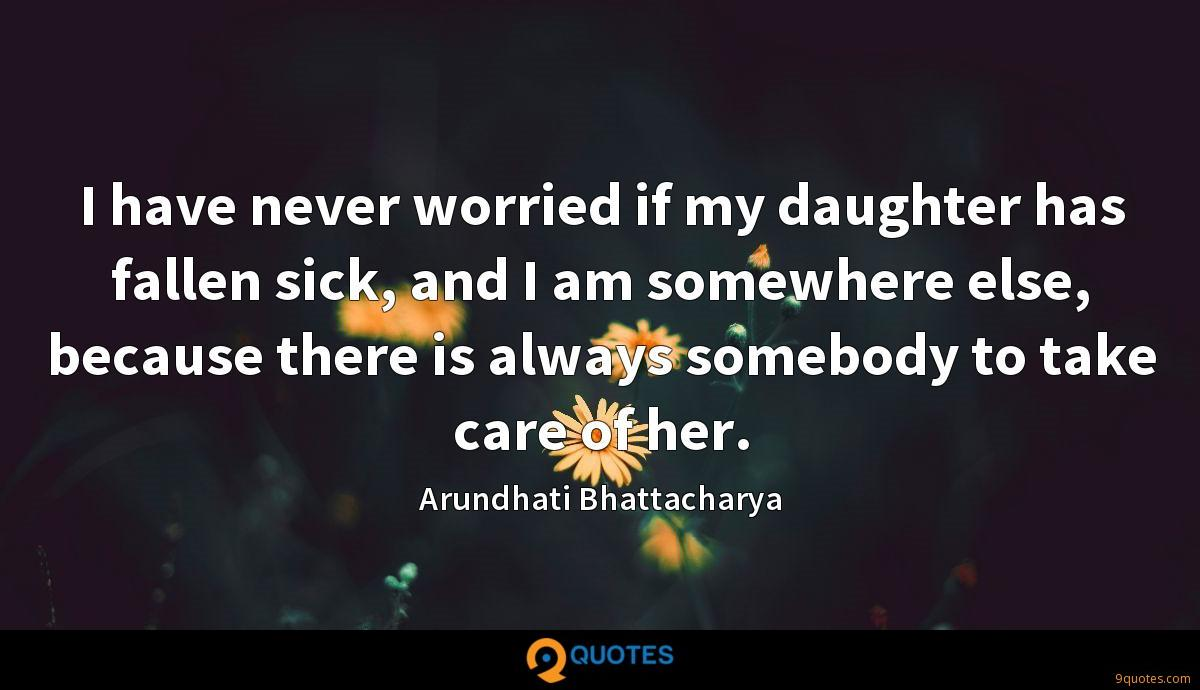 I have never worried if my daughter has fallen sick, and I am somewhere else, because there is always somebody to take care of her.