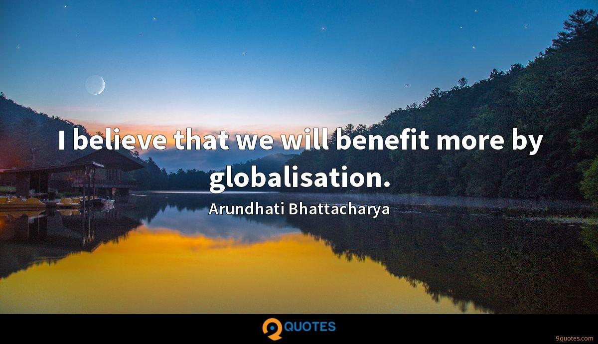 I believe that we will benefit more by globalisation.