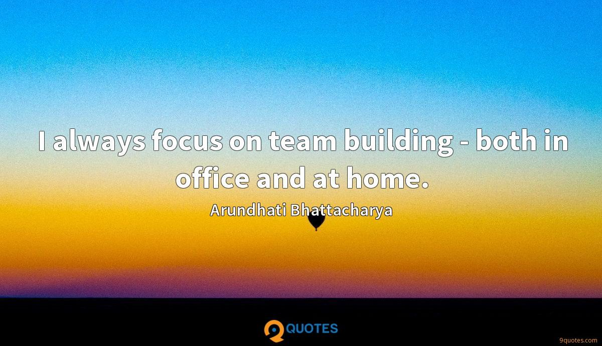 I always focus on team building - both in office and at home.