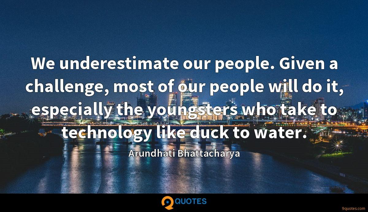 We underestimate our people. Given a challenge, most of our people will do it, especially the youngsters who take to technology like duck to water.