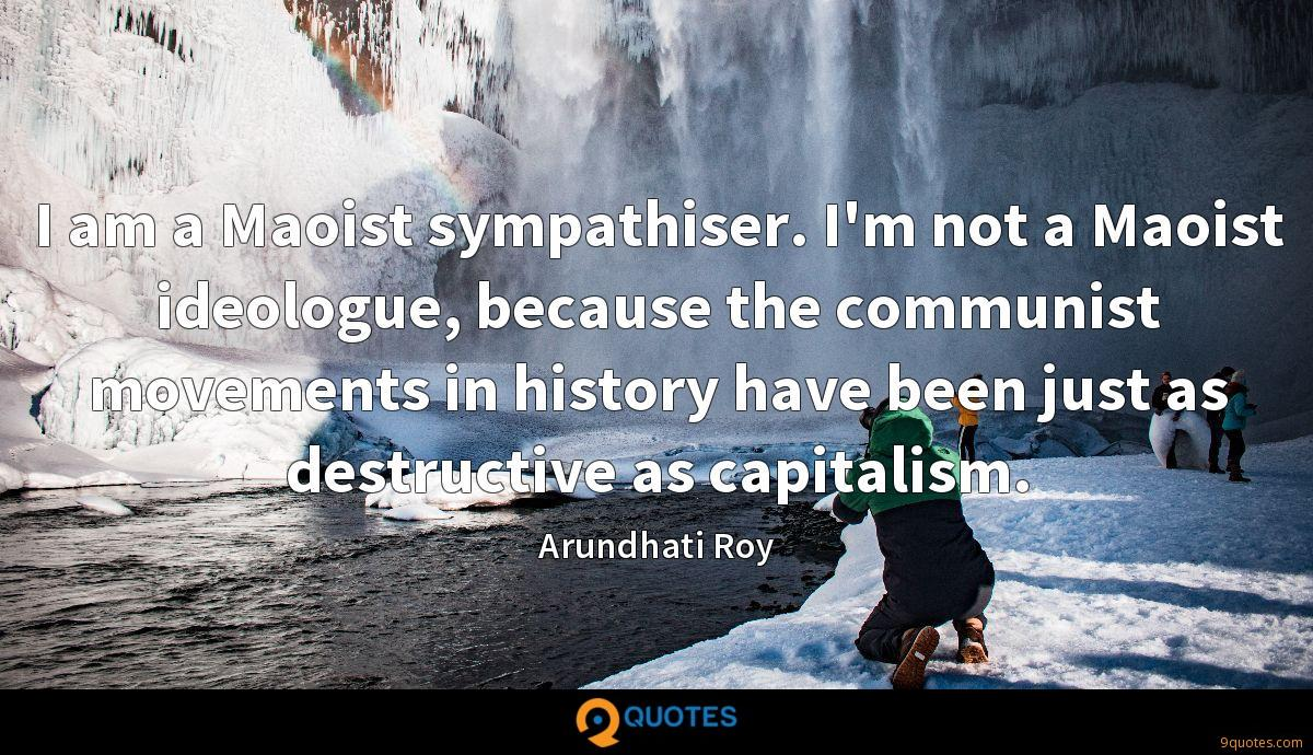I am a Maoist sympathiser. I'm not a Maoist ideologue, because the communist movements in history have been just as destructive as capitalism.