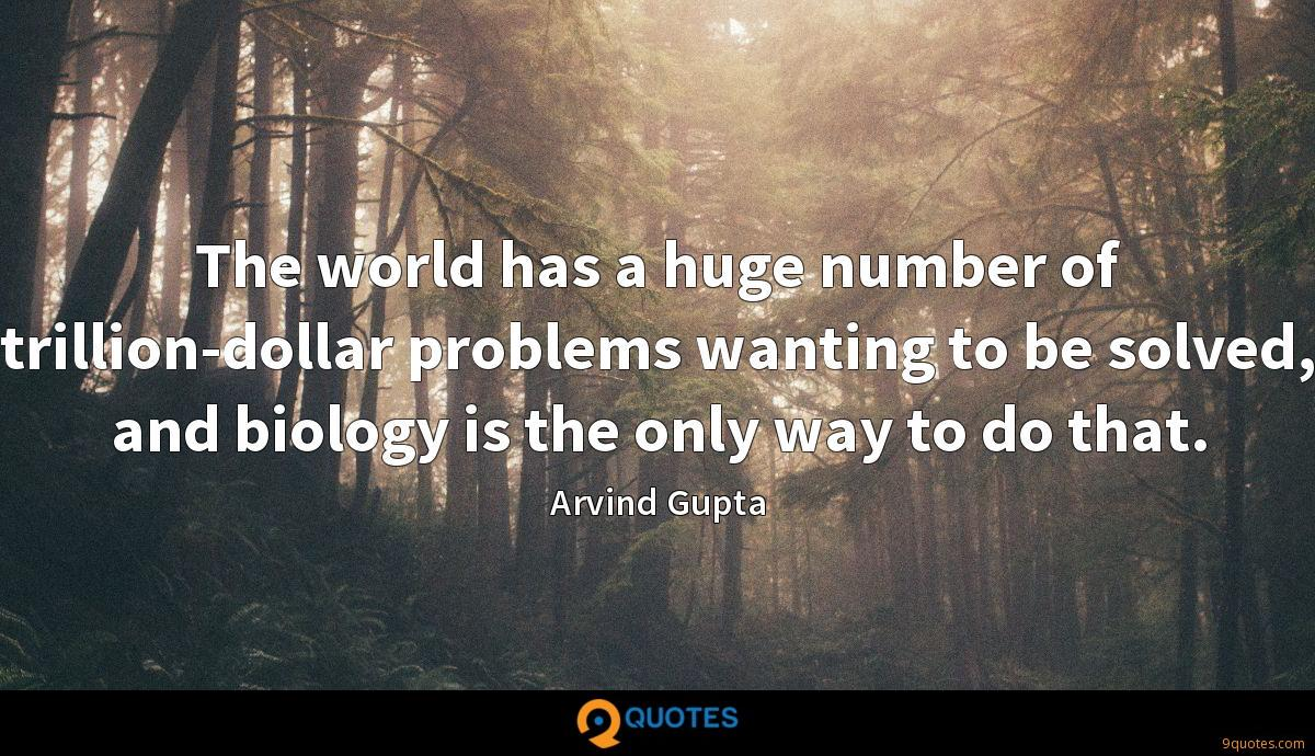 The world has a huge number of trillion-dollar problems wanting to be solved, and biology is the only way to do that.