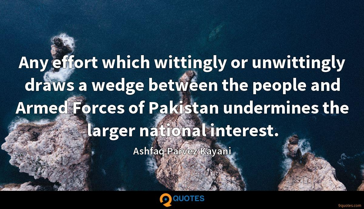 Any effort which wittingly or unwittingly draws a wedge between the people and Armed Forces of Pakistan undermines the larger national interest.