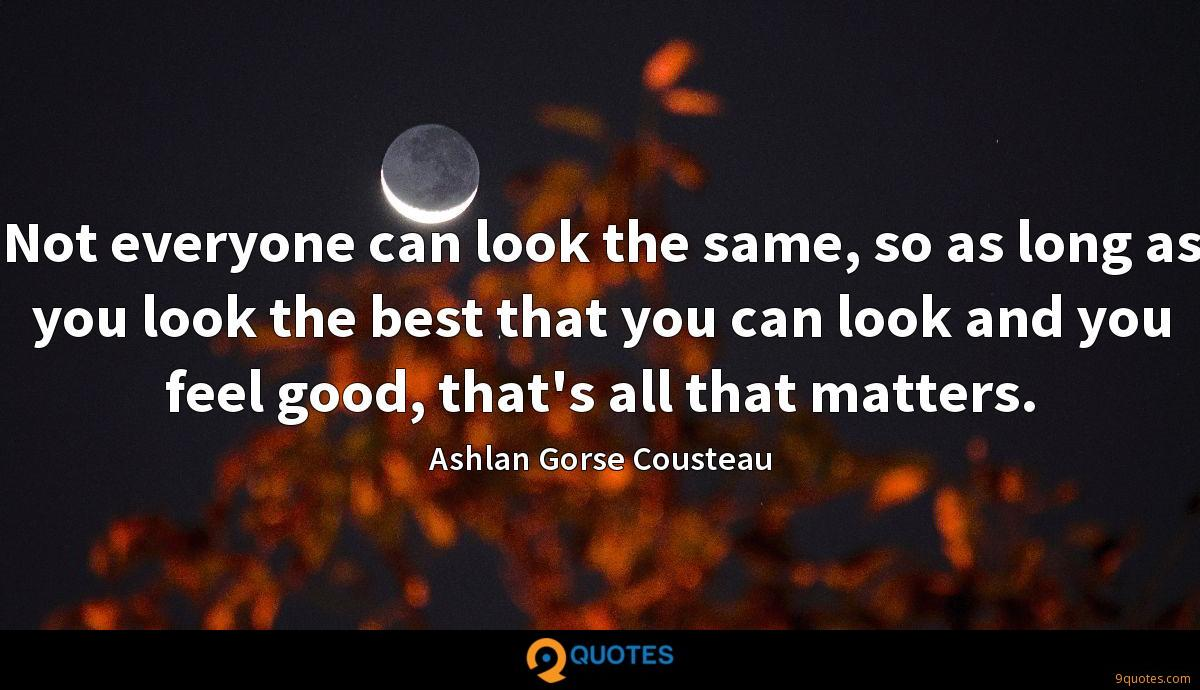 Not everyone can look the same, so as long as you look the best that you can look and you feel good, that's all that matters.