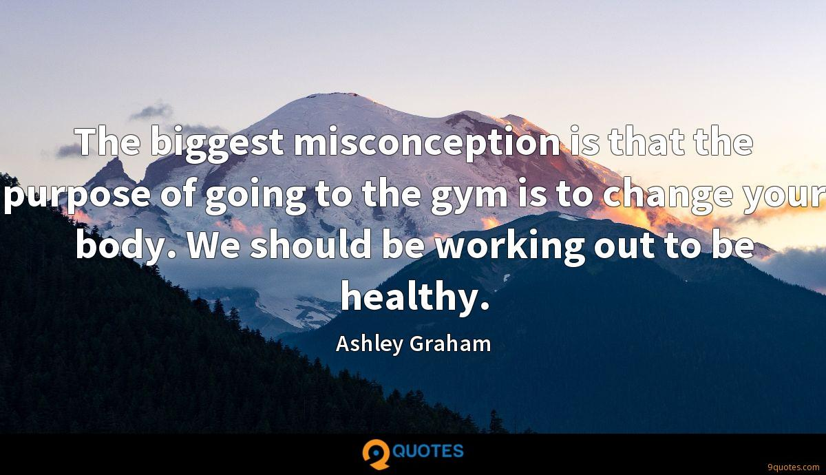 The biggest misconception is that the purpose of going to the gym is to change your body. We should be working out to be healthy.