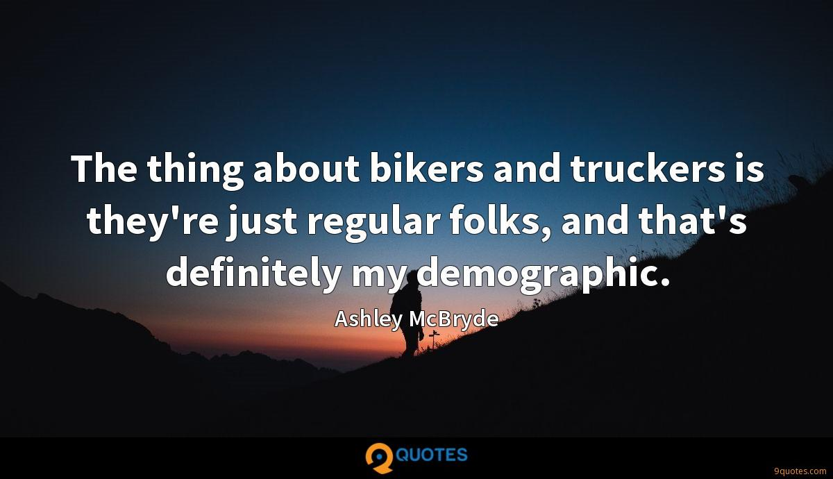 The thing about bikers and truckers is they're just regular folks, and that's definitely my demographic.