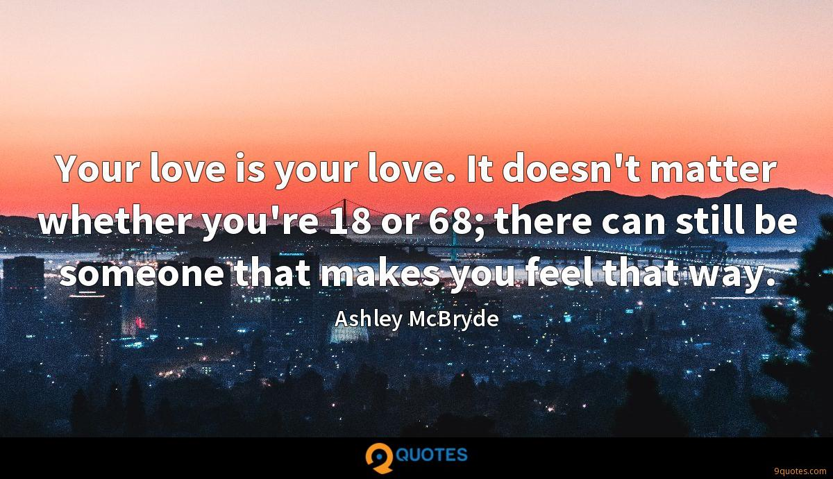Your love is your love. It doesn't matter whether you're 18 or 68; there can still be someone that makes you feel that way.