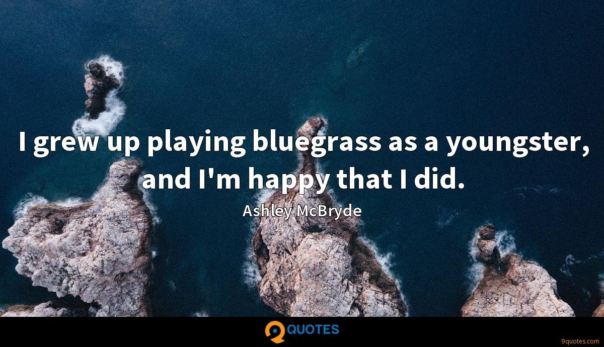 I grew up playing bluegrass as a youngster, and I'm happy that I did.