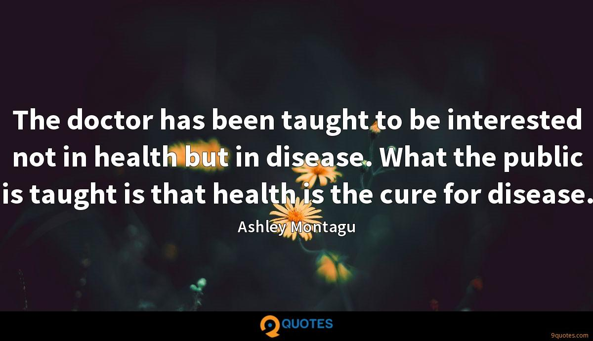 The doctor has been taught to be interested not in health but in disease. What the public is taught is that health is the cure for disease.