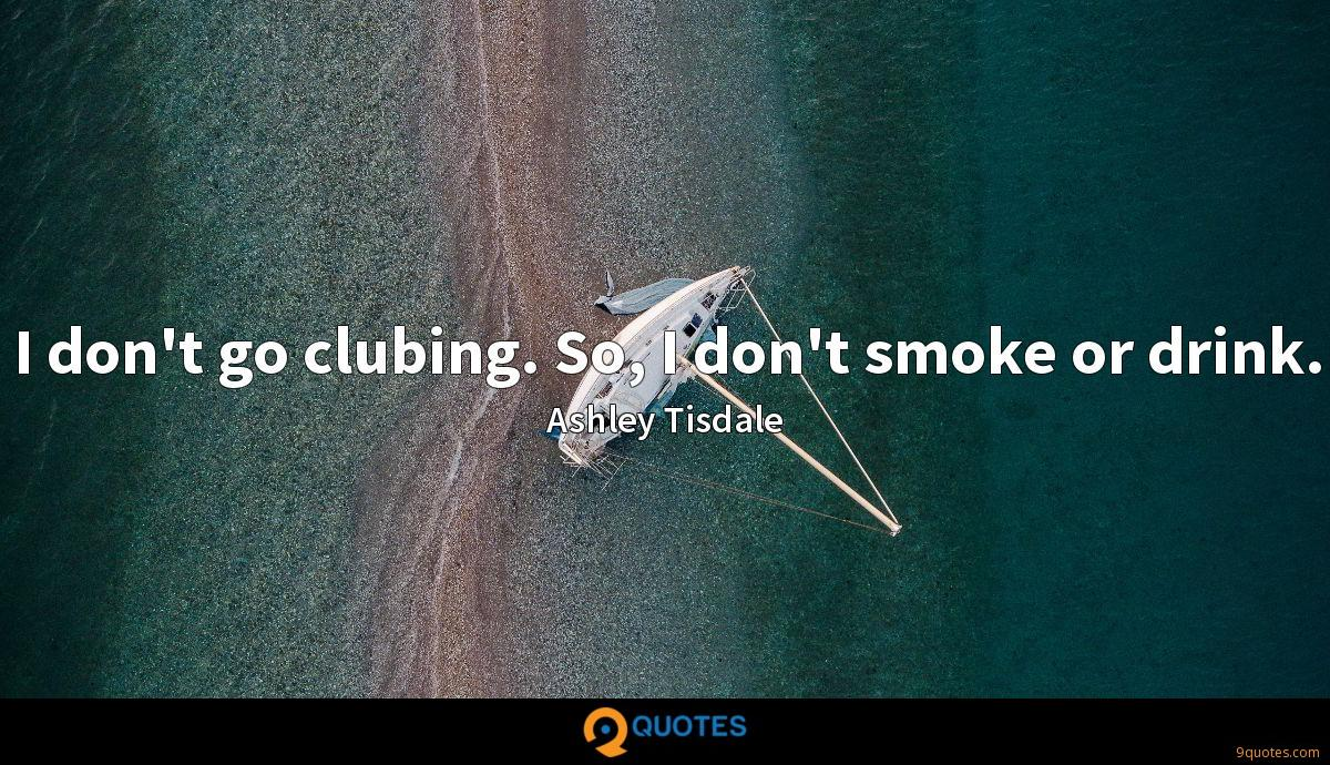 I don't go clubing. So, I don't smoke or drink.