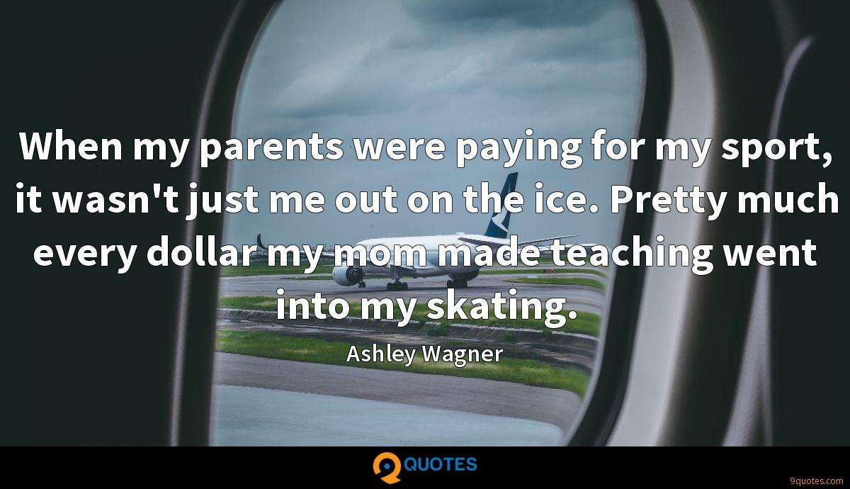 When my parents were paying for my sport, it wasn't just me out on the ice. Pretty much every dollar my mom made teaching went into my skating.