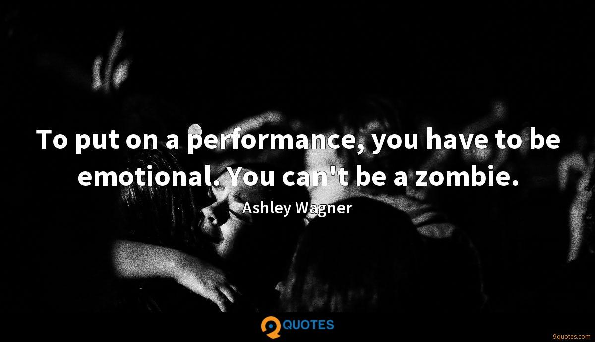 To put on a performance, you have to be emotional. You can't be a zombie.