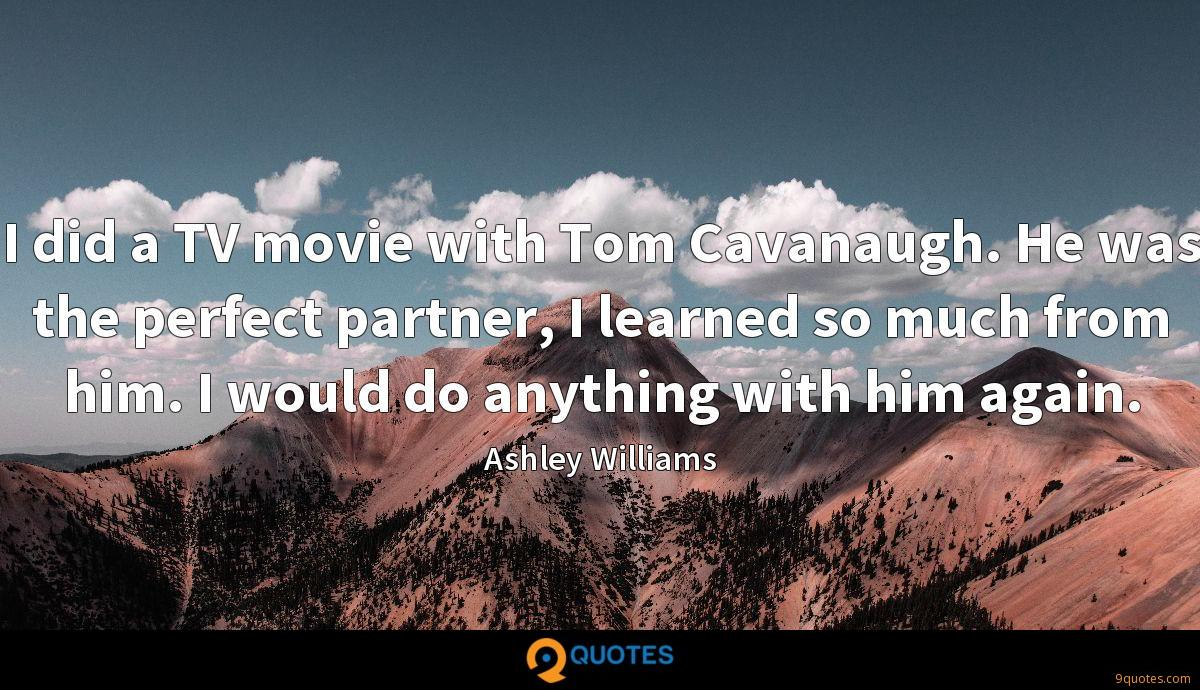 I did a TV movie with Tom Cavanaugh. He was the perfect partner, I learned so much from him. I would do anything with him again.